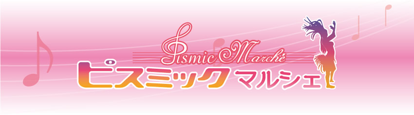 Pismic Marche *** ピスミック マルシェ ***